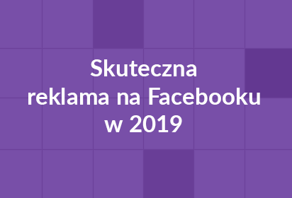 Jak stworzyć skuteczną reklamę na Facebooku w 2019