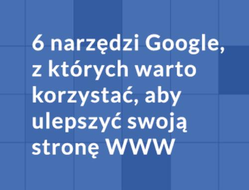 6 narzędzi Google, z których warto korzystać, aby ulepszyć swoją stronę WWW